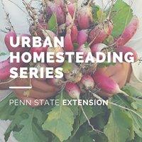 Penn State Extension Urban Homesteading Series