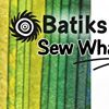 Batiks Etcetera and Sew What Fabrics