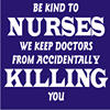 BE KIND TO NURSES. We keep doctors from accidentally killing you.
