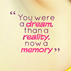 You were a dream, than a reality, now a memory.