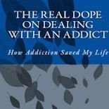 The Real Dope on Dealing with an Addict: How Addiction Saved My Life