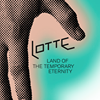 LOTTE - land of the temporary eternity